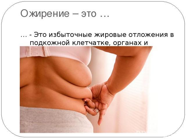 Ожирение – это … … - Это избыточные жировые отложения в подкожной клетчатке, органах и тканях.