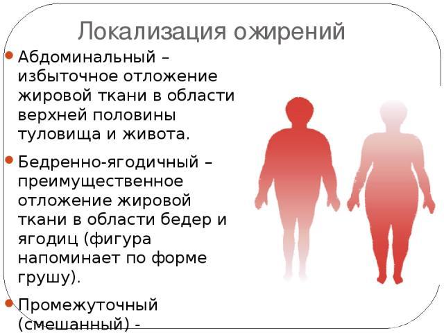 Локализация ожирений Абдоминальный – избыточное отложение жировой ткани в области верхней половины туловища и живота. Бедренно-ягодичный – преимущественное отложение жировой ткани в области бедер и ягодиц (фигура напоминает по форме грушу). Промежут…