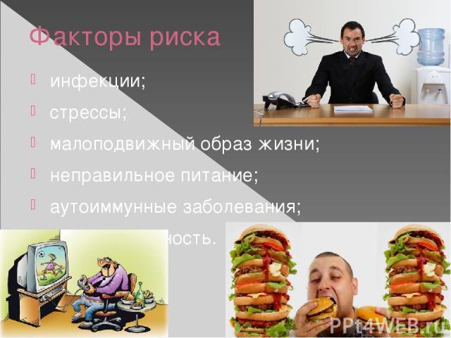 Факторы риска инфекции; стрессы; малоподвижный образ жизни; неправильное питание; аутоиммунные заболевания; наследственность.