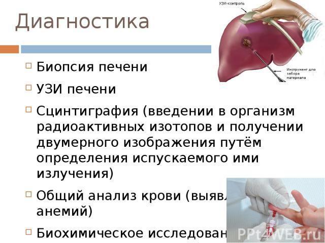 Диагностика Биопсия печени УЗИ печени Сцинтиграфия (введении в организм радиоактивных изотопов и получении двумерного изображения путём определения испускаемого ими излучения) Общий анализ крови (выявление анемий) Биохимическое исследование (выявлен…