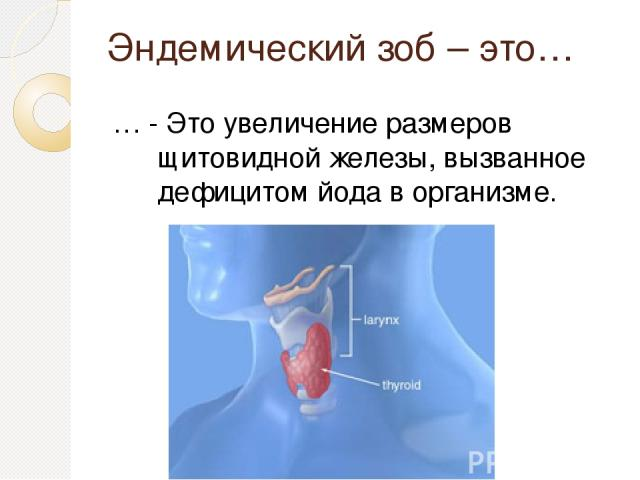 Эндемический зоб – это… … - Это увеличение размеров щитовидной железы, вызванное дефицитом йода в организме.