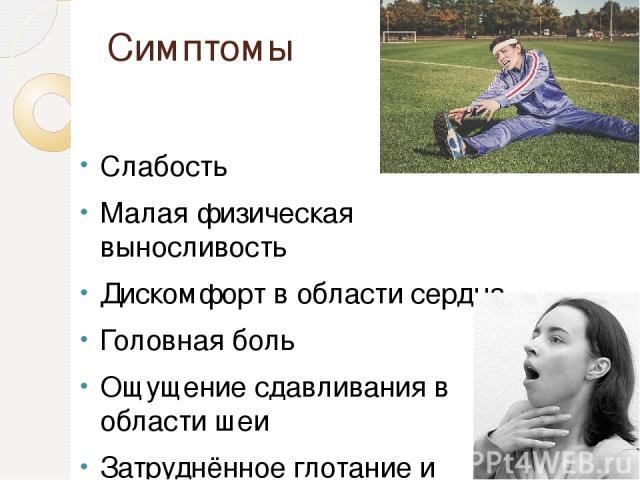 Симптомы Слабость Малая физическая выносливость Дискомфорт в области сердца Головная боль Ощущение сдавливания в области шеи Затруднённое глотание и дыхание Сухой кашель Приступы удушья
