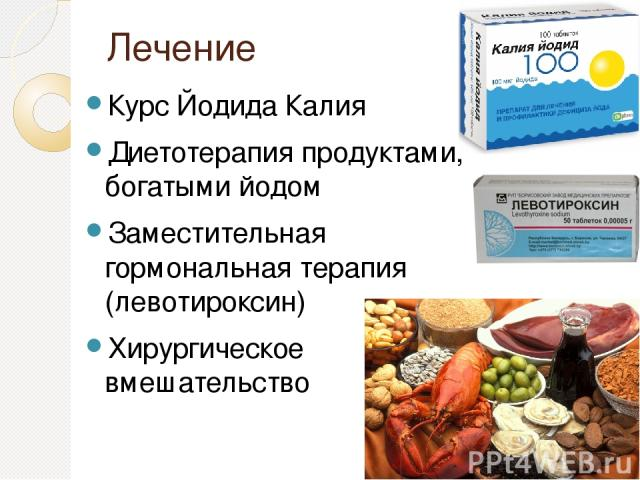 Лечение Курс Йодида Калия Диетотерапия продуктами, богатыми йодом Заместительная гормональная терапия (левотироксин) Хирургическое вмешательство