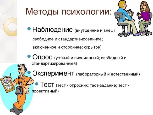 Методы психологии: Наблюдение (внутренние и внешние; свободное и стандартизированное; включенное и стороннее; скрытое) Опрос (устный и письменный; свободный и стандартизированный) Эксперимент (лабораторный и естественный) Тест (тест - опросник; тест…