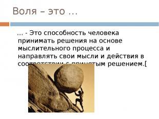 Воля – это … … - Это способность человека принимать решения на основе мыслительн