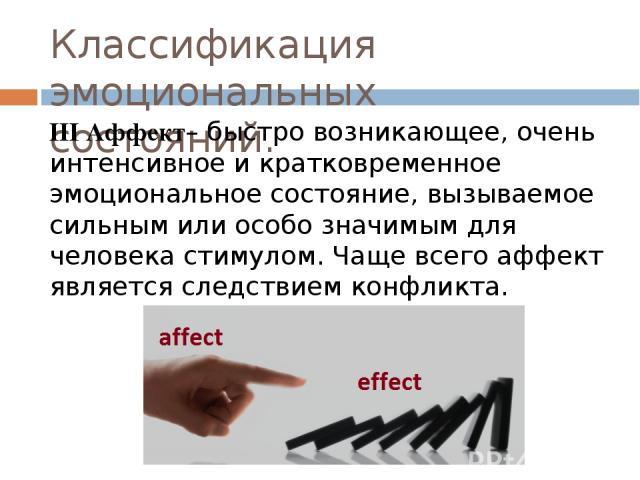Классификация эмоциональных состояний. III Аффект– быстро возникающее, очень интенсивное и кратковременное эмоциональное состояние, вызываемое сильным или особо значимым для человека стимулом. Чаще всего аффект является следствием конфликта.