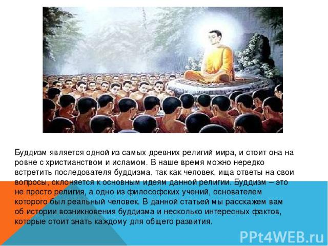 Буддизм является одной из самых древних религий мира, и стоит она на ровне с христианством и исламом. В наше время можно нередко встретить последователя буддизма, так как человек, ища ответы на свои вопросы, склоняется к основным идеям данной религи…