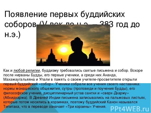 Появление первых буддийских соборов (V век до н.э. – 383 год до н.э.) Как илюбой религии, буддизму требовались святые письмена и собор. Вскоре после нирваны Будды, его первые ученики, а среди них Ананда, Махамаугальяяна и Упали в память о своем учи…