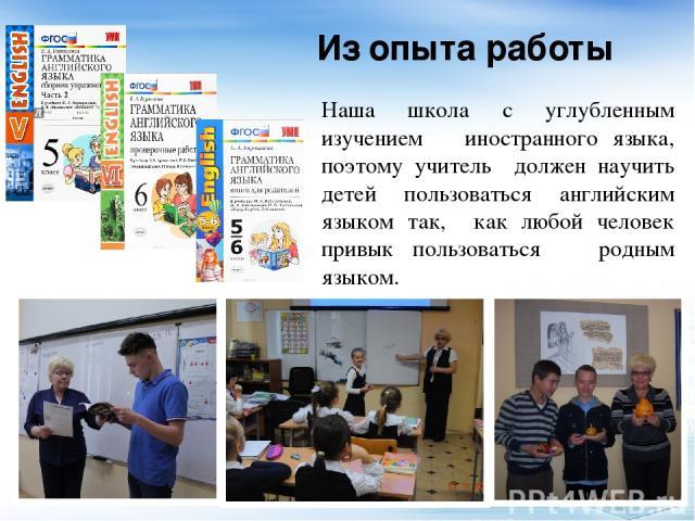 Из опыта работы Наша школа с углубленным изучением иностранного языка, поэтому учитель должен научить детей пользоваться английским языком так, как любой человек привык пользоваться родным языком.