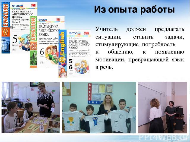 Из опыта работы Учитель должен предлагать ситуации, ставить задачи, стимулирующие потребность к общению, к появлению мотивации, превращающей язык в речь.