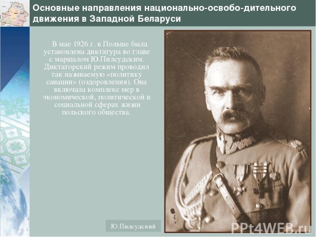 Основные направления национально-освобо-дительного движения в Западной Беларуси В мае 1926 г. в Польше была установлена диктатура во главе с маршалом Ю.Пилсудским. Диктаторский режим проводил так называемую «политику санации» (оздоровления). Она вкл…