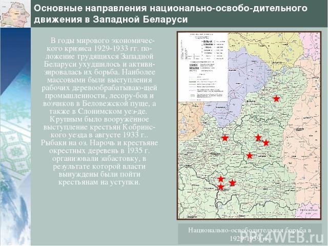 Основные направления национально-освобо-дительного движения в Западной Беларуси В годы мирового экономичес-кого кризиса 1929-1933 гг. по-ложение трудящихся Западной Беларуси ухудшилось и активи-зировалась их борьба. Наиболее массовыми были выступлен…