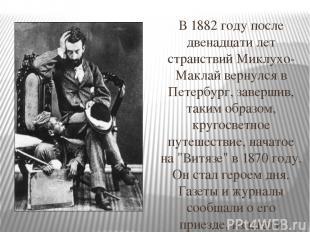В 1882 году после двенадцати лет странствий Миклухо-Маклай вернулся в Петербург,