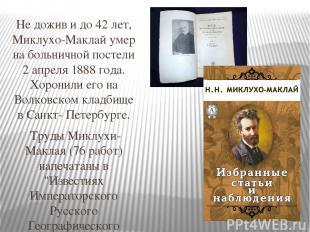 Не дожив и до 42 лет, Миклухо-Маклай умер на больничной постели 2 апреля 1888 го