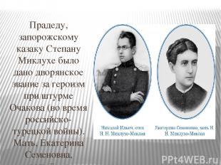 Прадеду, запорожскому казаку Степану Миклухе было дано дворянское звание за ге