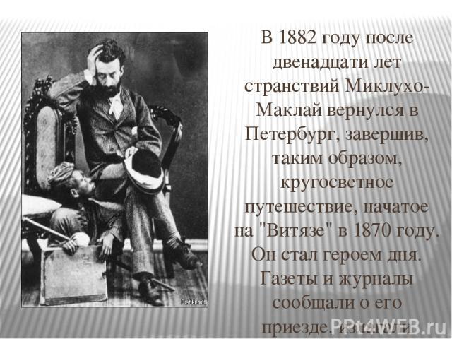 В 1882 году после двенадцати лет странствий Миклухо-Маклай вернулся в Петербург, завершив, таким образом, кругосветное путешествие, начатое на