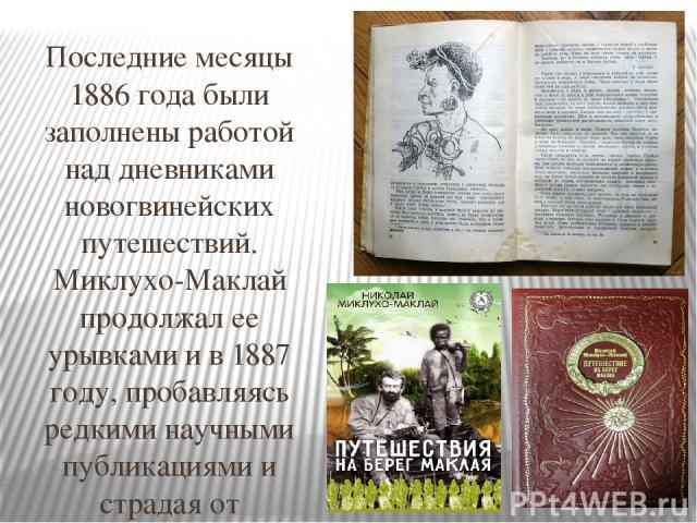 Последние месяцы 1886 года были заполнены работой над дневниками новогвинейских путешествий. Миклухо-Маклай продолжал ее урывками и в 1887 году, пробавляясь редкими научными публикациями и страдая от
