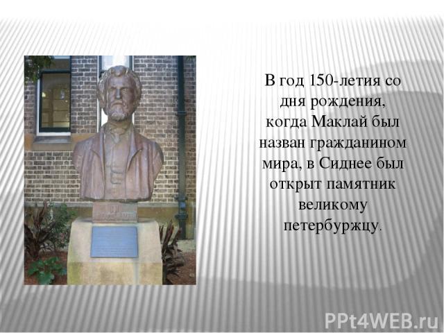 В год 150-летия со дня рождения, когда Маклай был назван гражданином мира, в Сиднее был открыт памятник великому петербуржцу.