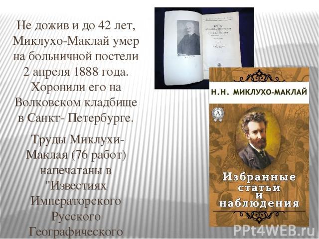 Не дожив и до 42 лет, Миклухо-Маклай умер на больничной постели 2 апреля 1888 года. Хоронили его на Волковском кладбище в Санкт- Петербурге. Труды Миклухи-Маклая (76 работ) напечатаны в