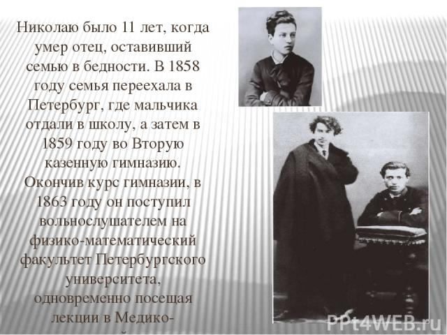 Николаю было 11 лет, когда умер отец, оставивший семью в бедности. В 1858 году семья переехала в Петербург, где мальчика отдали в школу, а затем в 1859 году во Вторую казенную гимназию. Окончив курс гимназии, в 1863 году он поступил вольнослушателем…