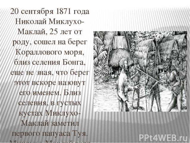 20 сентября 1871 года Николай Миклухо-Маклай, 25 лет от роду, сошел на берег Кораллового моря, близ селения Бонга, еще не зная, что берег этот вскоре назовут его именем. Близ селения, в густых кустах Миклухо-Маклай заметил первого папуаса Туя. Миклу…