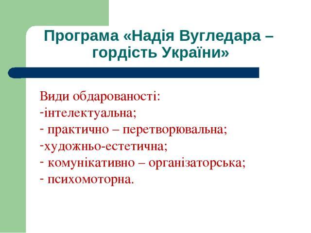 Програма «Надія Вугледара – гордість України» Види обдарованості: інтелектуальна; практично – перетворювальна; художньо-естетична; комунікативно – організаторська; психомоторна.
