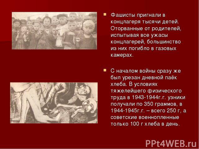 Фашисты пригнали в концлагеря тысячи детей. Оторванные от родителей, испытывая все ужасы концлагерей, большинство из них погибло в газовых камерах. С началом войны сразу же был урезан дневной паёк хлеба. В условиях тяжелейшего физического труда в 19…