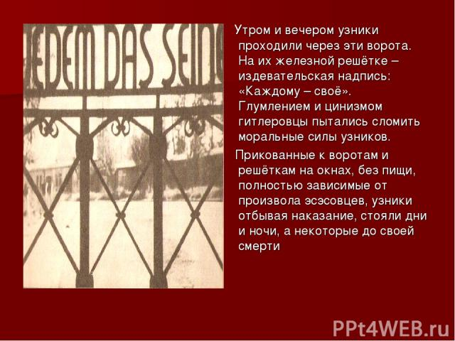 Утром и вечером узники проходили через эти ворота. На их железной решётке – издевательская надпись: «Каждому – своё». Глумлением и цинизмом гитлеровцы пытались сломить моральные силы узников. Прикованные к воротам и решёткам на окнах, без пищи, полн…
