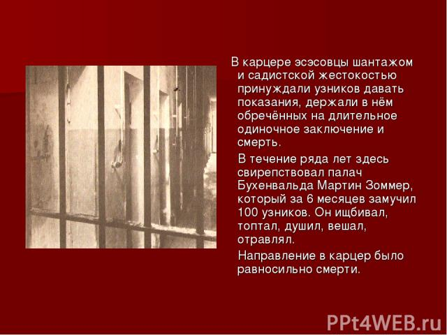 В карцере эсэсовцы шантажом и садистской жестокостью принуждали узников давать показания, держали в нём обречённых на длительное одиночное заключение и смерть. В течение ряда лет здесь свирепствовал палач Бухенвальда Мартин Зоммер, который за 6 меся…