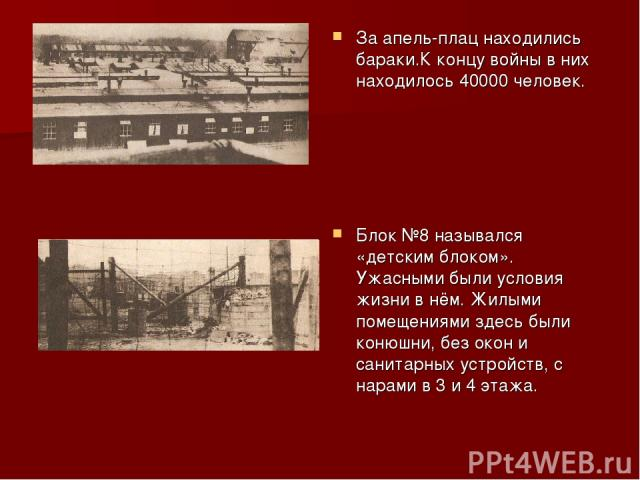 За апель-плац находились бараки.К концу войны в них находилось 40000 человек. Блок №8 назывался «детским блоком». Ужасными были условия жизни в нём. Жилыми помещениями здесь были конюшни, без окон и санитарных устройств, с нарами в 3 и 4 этажа.