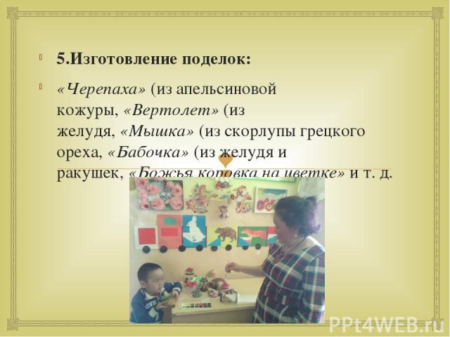 5.Изготовление поделок: «Черепаха»(из апельсиновой кожуры,«Вертолет»(из желудя,«Мышка»(из скорлупы грецкого ореха,«Бабочка»(из желудя и ракушек,«Божья коровка на цветке»и т. д.