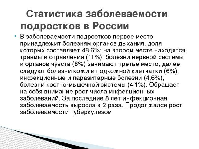 Статистика заболеваемости подростков в России В заболеваемости подростков первое место принадлежит болезням органов дыхания, доля которых составляет 48,6%; на втором месте находятся травмы и отравления (11%); болезни нервной системы и органов чувств…