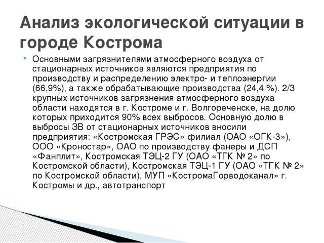 Анализ экологической ситуации в городе Кострома Основными загрязнителями атмосферного воздуха от стационарных источников являются предприятия по производству и распределению электро- и теплоэнергии (66,9%), а также обрабатывающие производства (24,4 …