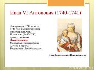 Император с 1740года по 1741год. Сын племянницы императрицы Анны Иоанновны (16