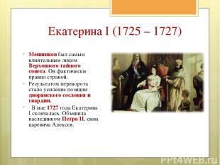 Екатерина I (1725 – 1727) Меншиков был самым влиятельным лицом Верховного тайног