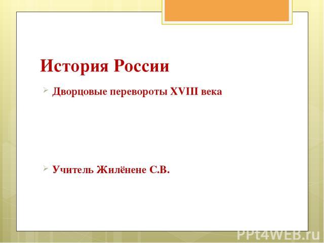 История России Дворцовые перевороты XVIII века Учитель Жилёнене С.В.