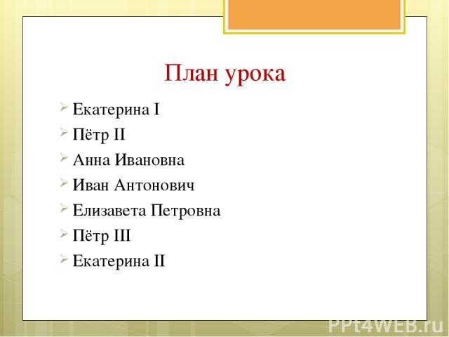 План урока Екатерина I Пётр II Анна Ивановна Иван Антонович Елизавета Петровна Пётр III Екатерина II