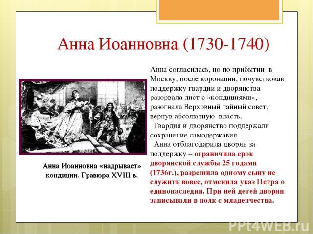 Анна согласилась, но по прибытии в Москву, после коронации, почувствовав поддержку гвардии и дворянства разорвала лист с «кондициями», разогнала Верховный тайный совет, вернув абсолютную власть. Гвардия и дворянство поддержали сохранение самодержави…