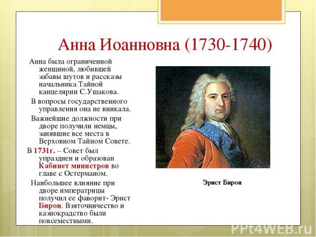 Анна Иоанновна (1730-1740) Анна была ограниченной женщиной, любившей забавы шутов и рассказы начальника Тайной канцелярии С.Ушакова. В вопросы государственного управления она не вникала. Важнейшие должности при дворе получили немцы, занявшие все мес…