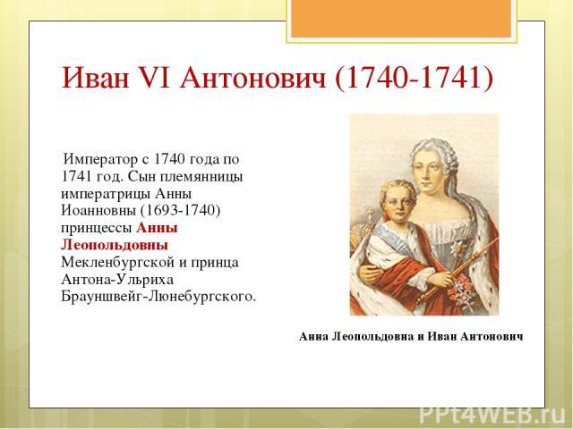 Император с 1740года по 1741год. Сын племянницы императрицы Анны Иоанновны (1693-1740) принцессы Анны Леопольдовны Мекленбургской и принца Антона-Ульриха Брауншвейг-Люнебургского. Анна Леопольдовна и Иван Антонович Иван VI Антонович (1740-1741)