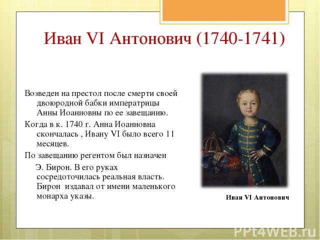 Иван VI Антонович (1740-1741) Возведен на престол после смерти своей двоюродной бабки императрицы Анны Иоанновны по ее завещанию. Когда в к. 1740 г. Анна Иоанновна скончалась , Ивану VI было всего 11 месяцев. По завещанию регентом был назначен Э. Би…