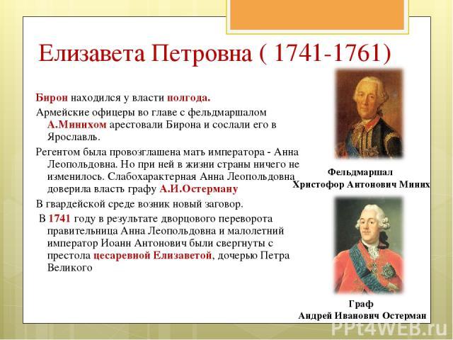 Бирон находился у власти полгода. Армейские офицеры во главе с фельдмаршалом А.Минихом арестовали Бирона и сослали его в Ярославль. Регентом была провозглашена мать императора - Анна Леопольдовна. Но при ней в жизни страны ничего не изменилось. Слаб…