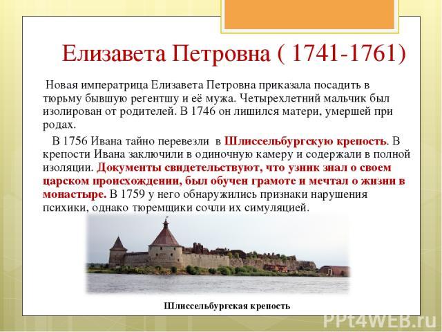 Новая императрица Елизавета Петровна приказала посадить в тюрьму бывшую регентшу и её мужа. Четырехлетний мальчик был изолирован от родителей. В 1746 он лишился матери, умершей при родах. В 1756 Ивана тайно перевезли в Шлиссельбургскую крепость. В к…