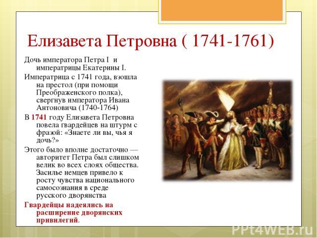 Дочь императора Петра I и императрицы ЕкатериныI. Императрица с 1741года, взошла на престол (при помощи Преображенского полка), свергнув императора Ивана Антоновича (1740-1764) В 1741 году Елизавета Петровна повела гвардейцев на штурм с фразой: «З…