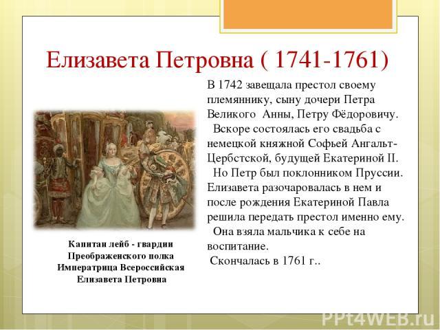 В 1742 завещала престол своему племяннику, сыну дочери Петра Великого Анны, Петру Фёдоровичу. Вскоре состоялась его свадьба с немецкой княжной Софьей Ангальт-Цербстской, будущей Екатериной II. Но Петр был поклонником Пруссии. Елизавета разочаровалас…