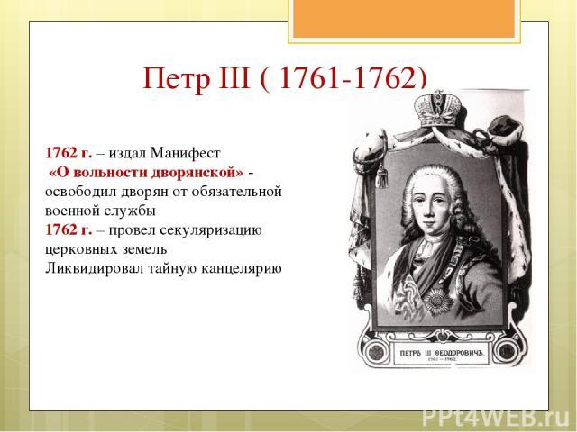 1762 г. – издал Манифест «О вольности дворянской» - освободил дворян от обязательной военной службы 1762 г. – провел секуляризацию церковных земель Ликвидировал тайную канцелярию Петр III ( 1761-1762)