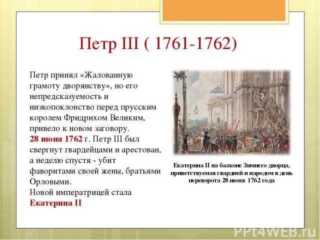Петр принял «Жалованную грамоту дворянству», но его непредсказуемость и низкопоклонство перед прусским королем Фридрихом Великим, привело к новом заговору. 28 июня 1762 г. Петр III был свергнут гвардейцами и арестован, а неделю спустя - убит фаворит…
