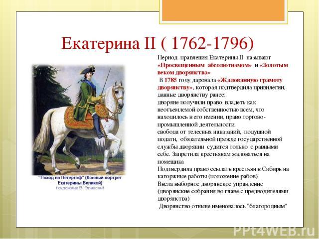 Период правления Екатерины II называют «Просвещенным абсолютизмом» и «Золотым веком дворянства» В 1785 году даровала «Жалованную грамоту дворянству», которая подтвердила привилегии, данные дворянству ранее: дворяне получили право владеть как неотъем…