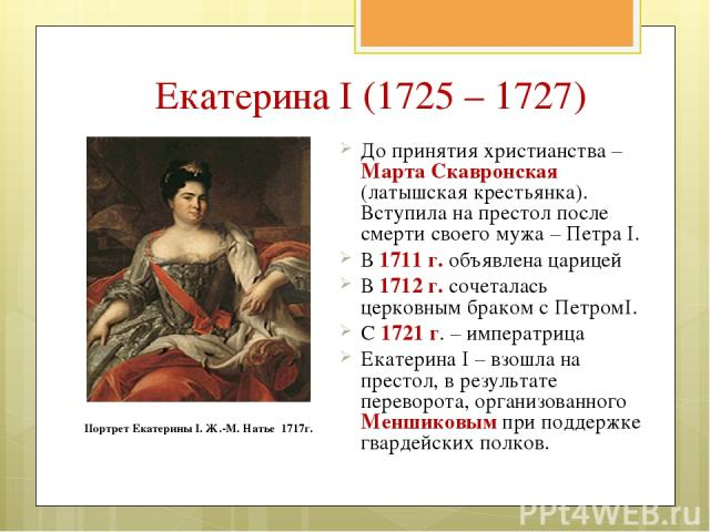 Екатерина I (1725 – 1727) До принятия христианства – Марта Скавронская (латышская крестьянка). Вступила на престол после смерти своего мужа – Петра I. В 1711 г. объявлена царицей В 1712 г. сочеталась церковным браком с ПетромI. С 1721 г. – императри…