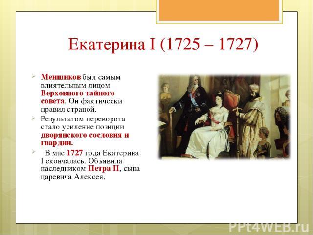 Екатерина I (1725 – 1727) Меншиков был самым влиятельным лицом Верховного тайного совета. Он фактически правил страной. Результатом переворота стало усиление позиции дворянского сословия и гвардии. В мае 1727 года Екатерина I скончалась. Объявила на…